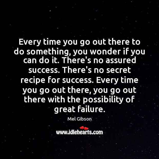 Every time you go out there to do something, you wonder if Mel Gibson Picture Quote