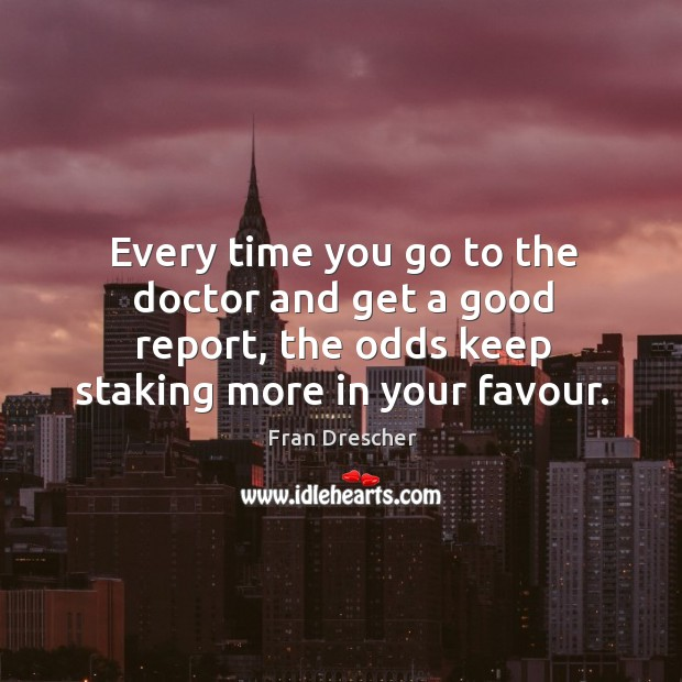 Every time you go to the doctor and get a good report, the odds keep staking more in your favour. Fran Drescher Picture Quote