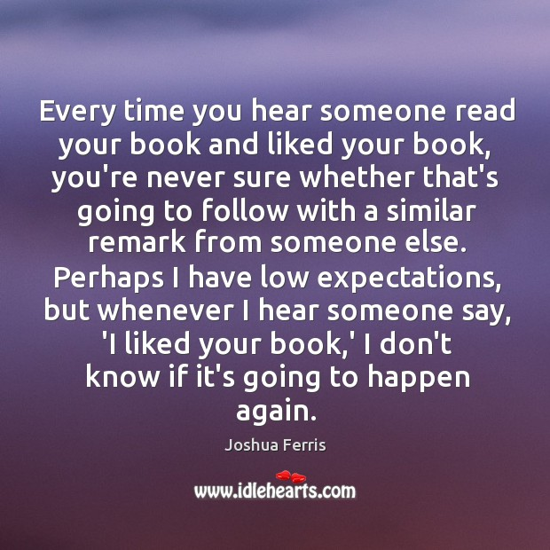 Every time you hear someone read your book and liked your book, Joshua Ferris Picture Quote