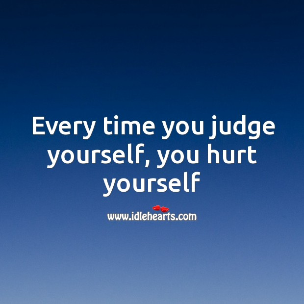 Every time you judge yourself, you hurt yourself Image