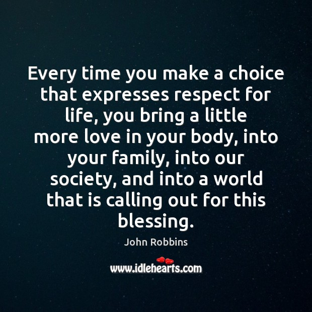 Every time you make a choice that expresses respect for life, you John Robbins Picture Quote