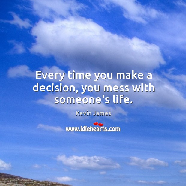Every time you make a decision, you mess with someone's life. Kevin James Picture Quote