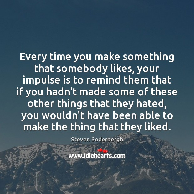 Every time you make something that somebody likes, your impulse is to Steven Soderbergh Picture Quote