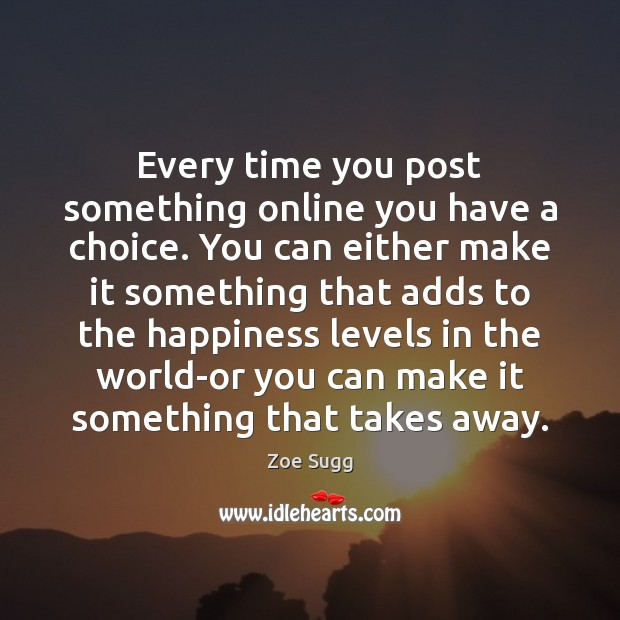 Every time you post something online you have a choice. You can Image