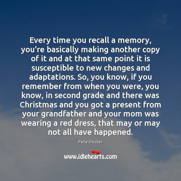 Every time you recall a memory, you're basically making another copy of Pete Docter Picture Quote