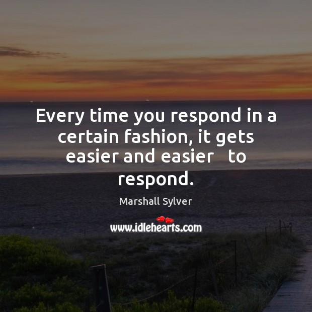 Every time you respond in a certain fashion, it gets easier and easier   to respond. Marshall Sylver Picture Quote