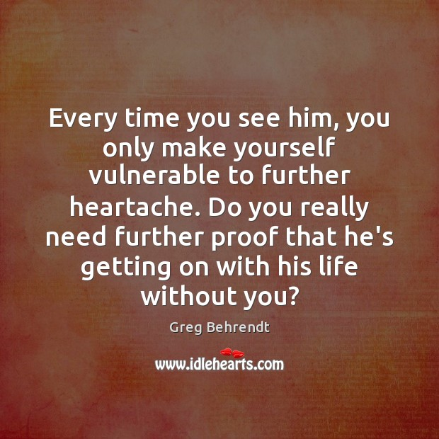 Every time you see him, you only make yourself vulnerable to further Life Without You Quotes Image