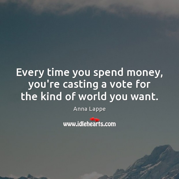 Image, Every time you spend money, you're casting a vote for the kind of world you want.