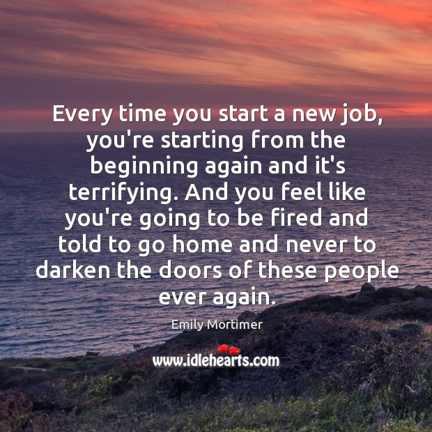 Every time you start a new job, you're starting from the beginning Emily Mortimer Picture Quote