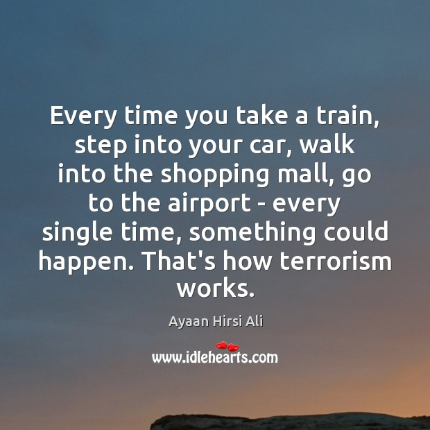 Every time you take a train, step into your car, walk into Ayaan Hirsi Ali Picture Quote