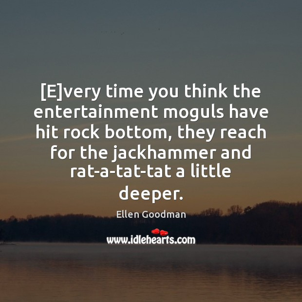 [E]very time you think the entertainment moguls have hit rock bottom, Ellen Goodman Picture Quote