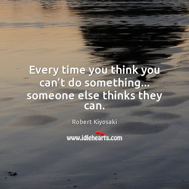 Every time you think you can't do something… someone else thinks they can. Image