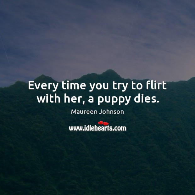 Every time you try to flirt with her, a puppy dies. Image