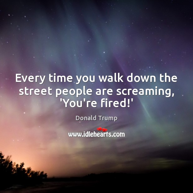 Every time you walk down the street people are screaming, 'You're fired!' Image