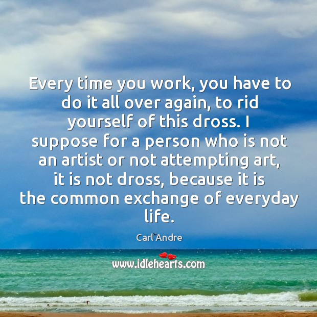 Every time you work, you have to do it all over again, to rid yourself of this dross. Carl Andre Picture Quote