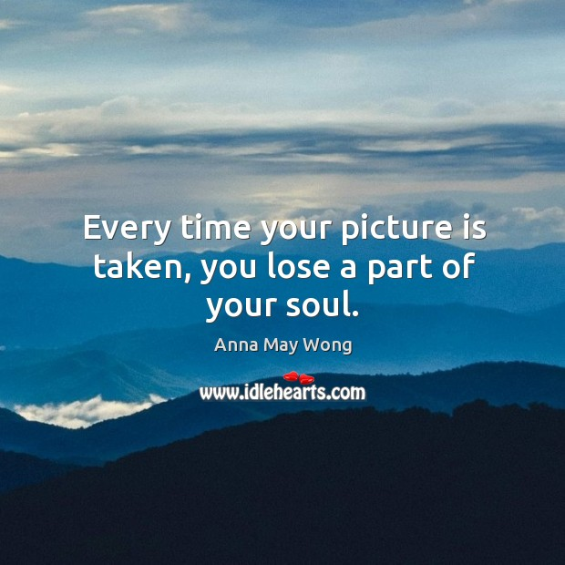 Image, Every time your picture is taken, you lose a part of your soul.
