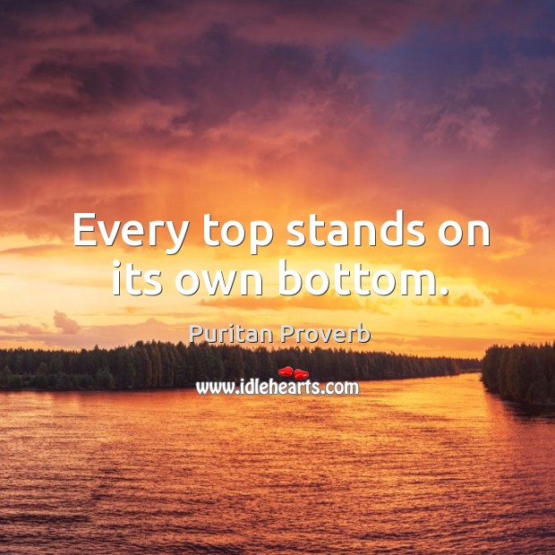Every top stands on its own bottom. Puritan Proverbs Image