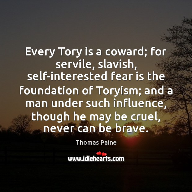 Image, Every Tory is a coward; for servile, slavish, self-interested fear is the