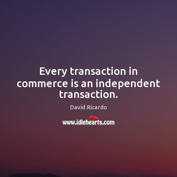 Every transaction in commerce is an independent transaction. David Ricardo Picture Quote