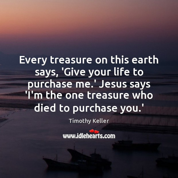 Every treasure on this earth says, 'Give your life to purchase me. Image