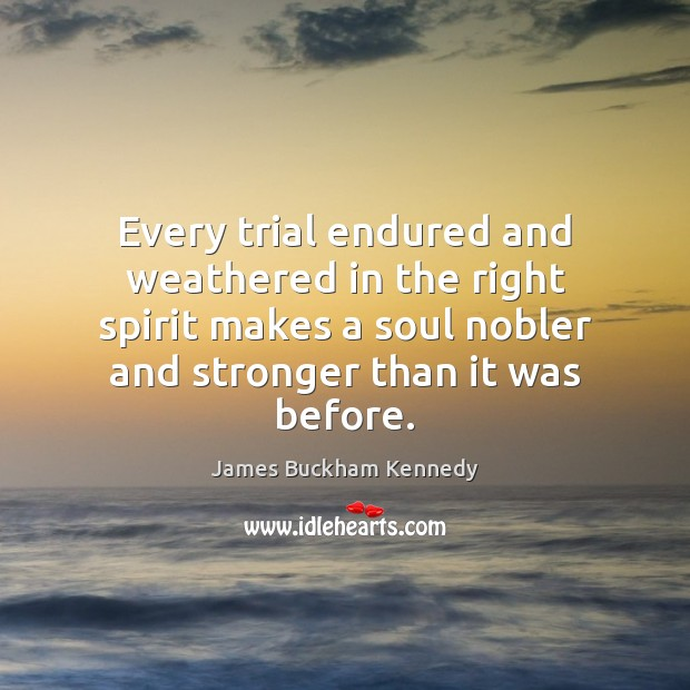 Every trial endured and weathered in the right spirit makes a soul Image