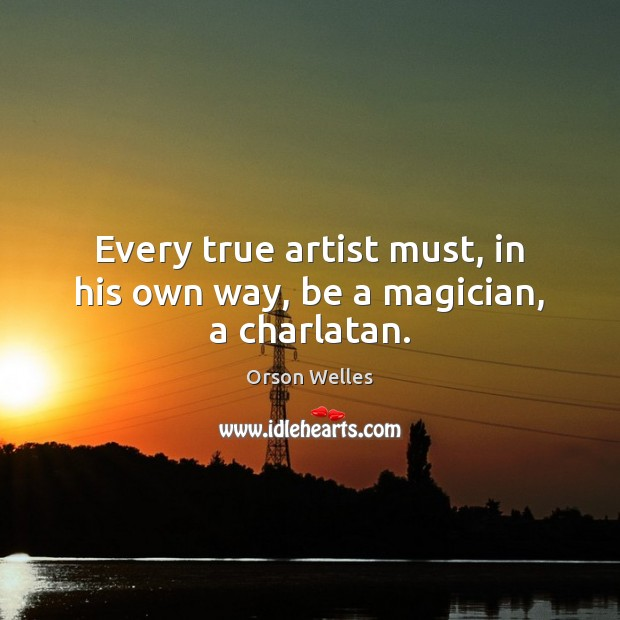 Every true artist must, in his own way, be a magician, a charlatan. Orson Welles Picture Quote