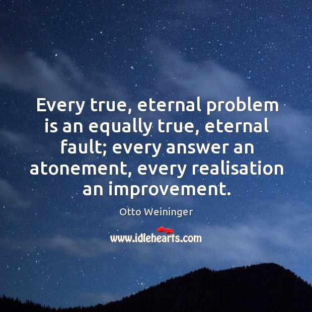 Every true, eternal problem is an equally true, eternal fault; every answer an atonement Otto Weininger Picture Quote