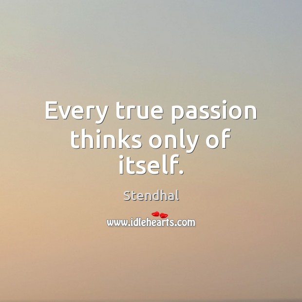 Every true passion thinks only of itself. Stendhal Picture Quote