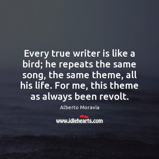 Image, Every true writer is like a bird; he repeats the same song,
