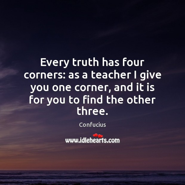 Every truth has four corners: as a teacher I give you one Confucius Picture Quote