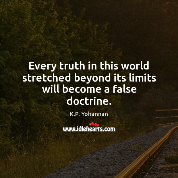 Every truth in this world stretched beyond its limits will become a false doctrine. K.P. Yohannan Picture Quote
