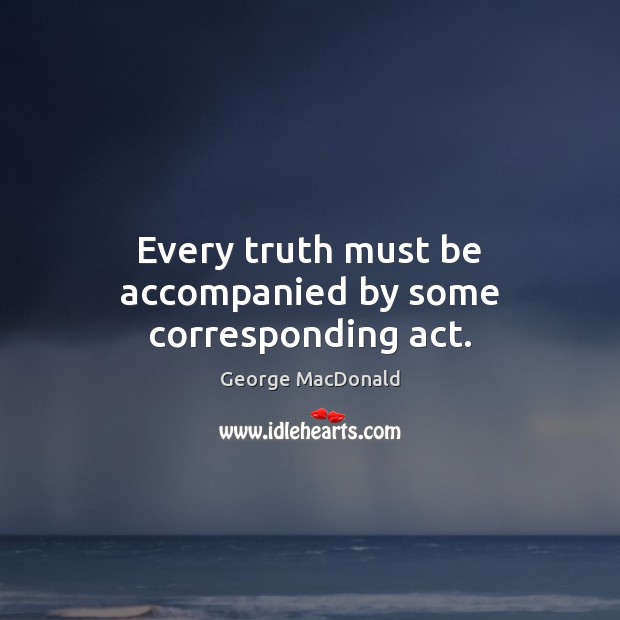 Every truth must be accompanied by some corresponding act. George MacDonald Picture Quote