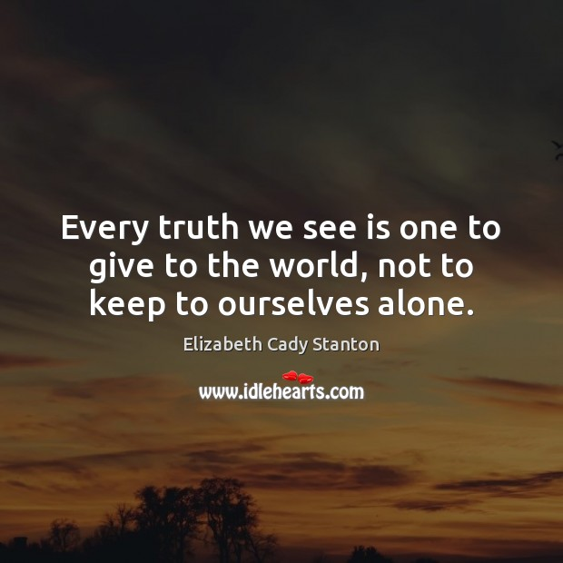 Every truth we see is one to give to the world, not to keep to ourselves alone. Elizabeth Cady Stanton Picture Quote