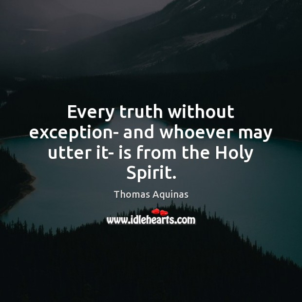Every truth without exception- and whoever may utter it- is from the Holy Spirit. Thomas Aquinas Picture Quote