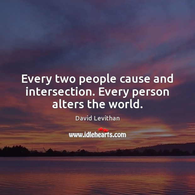 Every two people cause and intersection. Every person alters the world. Image