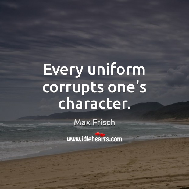 Every uniform corrupts one's character. Max Frisch Picture Quote