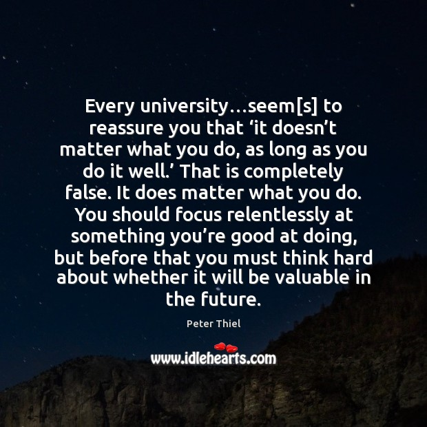 Every university…seem[s] to reassure you that 'it doesn't matter Peter Thiel Picture Quote