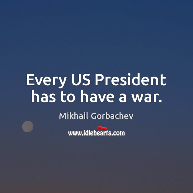 Image, Every US President has to have a war.