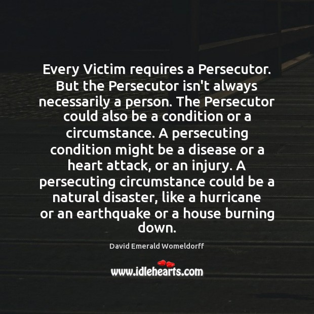 Every Victim requires a Persecutor. But the Persecutor isn't always necessarily a David Emerald Womeldorff Picture Quote