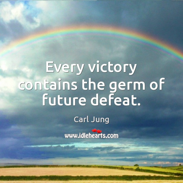 Image, Every victory contains the germ of future defeat.
