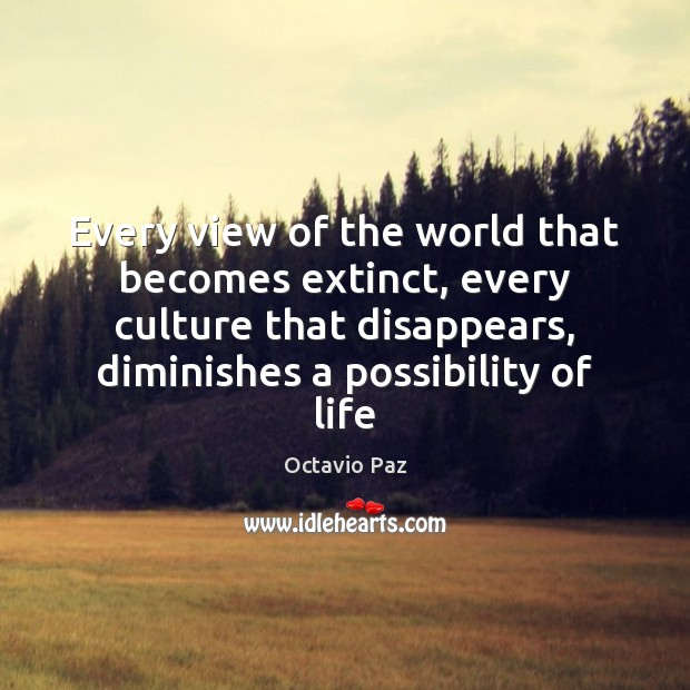 Every view of the world that becomes extinct, every culture that disappears, Octavio Paz Picture Quote
