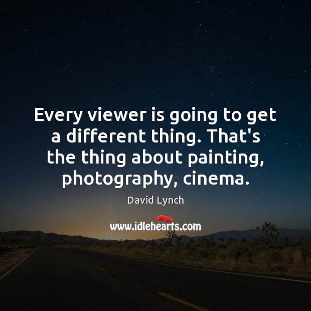 Every viewer is going to get a different thing. That's the thing David Lynch Picture Quote