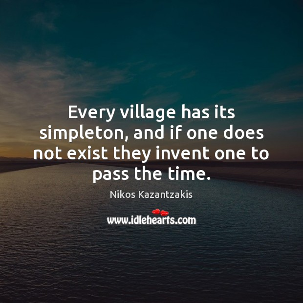 Every village has its simpleton, and if one does not exist they Nikos Kazantzakis Picture Quote