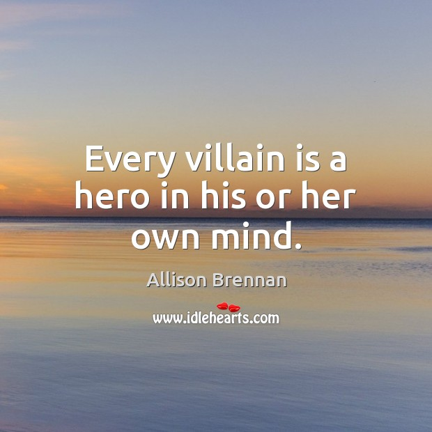 Image, Every villain is a hero in his or her own mind.