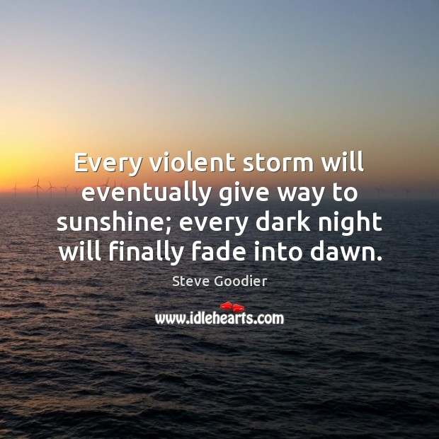 Every violent storm will eventually give way to sunshine; every dark night Steve Goodier Picture Quote