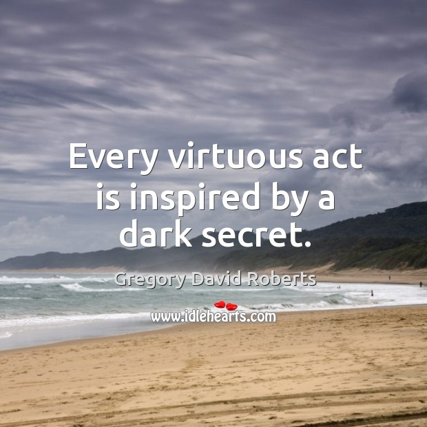 Every virtuous act is inspired by a dark secret. Image