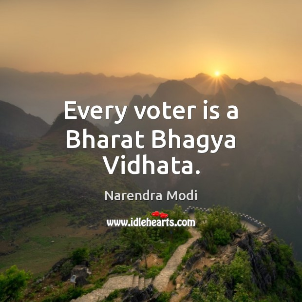 Every voter is a Bharat Bhagya Vidhata. Narendra Modi Picture Quote