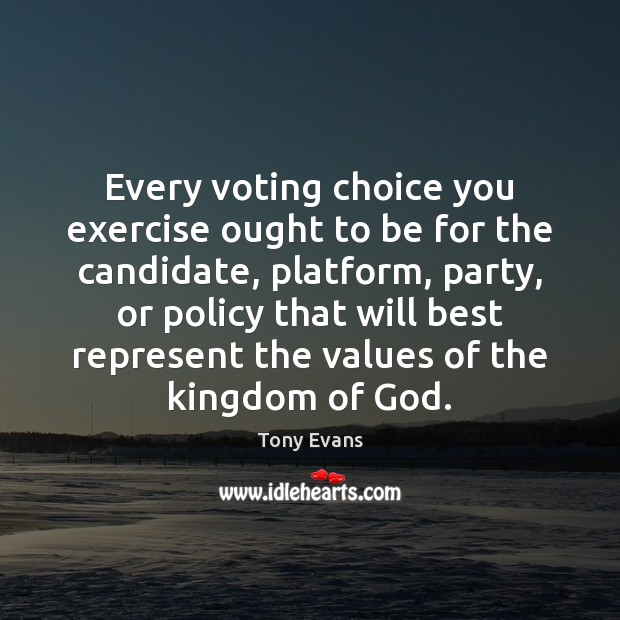 Every voting choice you exercise ought to be for the candidate, platform, Tony Evans Picture Quote