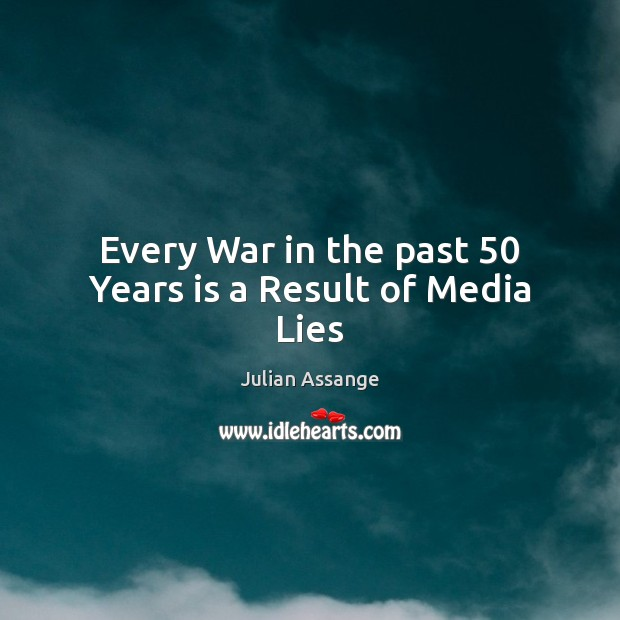 Every War in the past 50 Years is a Result of Media Lies Julian Assange Picture Quote