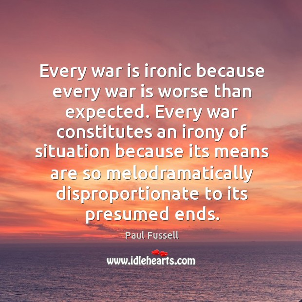 Every war is ironic because every war is worse than expected. Every Paul Fussell Picture Quote